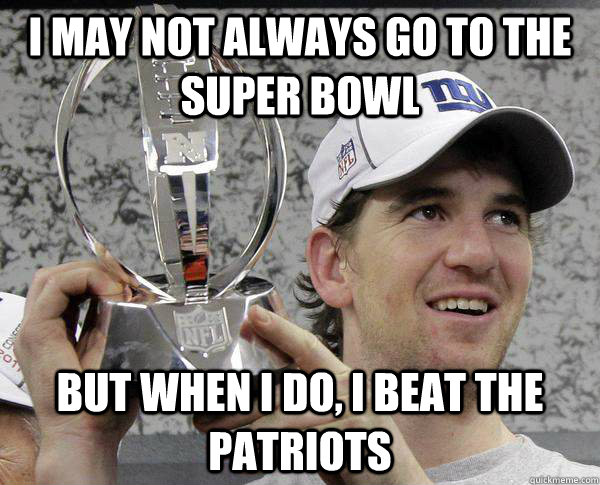 I may not always go to the super bowl But when I do, I beat the Patriots  Eli Manning