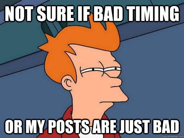 Not sure if bad timing Or my posts are just bad - Not sure if bad timing Or my posts are just bad  Futurama Fry
