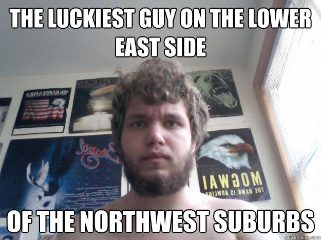 the Luckiest guy on the lower east side of the northwest suburbs - the Luckiest guy on the lower east side of the northwest suburbs  Not-in-School Guy