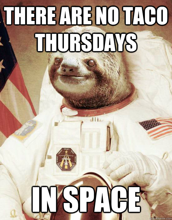 There are no taco thursdays In space
