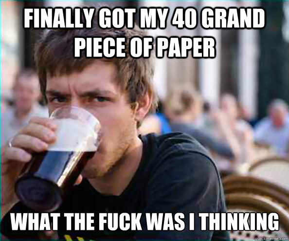 finally got my 40 grand piece of paper what the fuck was I thinking - finally got my 40 grand piece of paper what the fuck was I thinking  Lazy College Senior