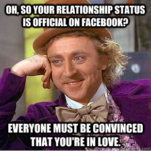 Oh, so your relationship status is official on facebook? Everyone must be convinced that you're in love. - Oh, so your relationship status is official on facebook? Everyone must be convinced that you're in love.  Condescending Wonka