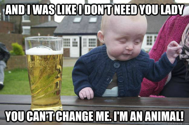and i was like I don't need you lady You can't change me. I'm an animal!  - and i was like I don't need you lady You can't change me. I'm an animal!   drunk baby