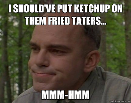 I should've put ketchup on them fried taters... mmm-hmm - I should've put ketchup on them fried taters... mmm-hmm  Caring Carl