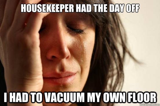 Housekeeper had the day off I had to vacuum my own floor - Housekeeper had the day off I had to vacuum my own floor  First World Problems