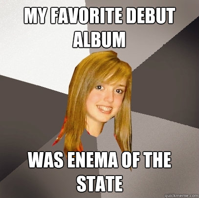 My favorite debut album Was Enema of the State  Musically Oblivious 8th Grader