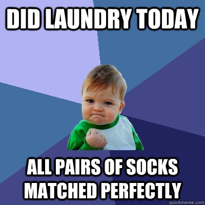 did laundry today all pairs of socks matched perfectly - did laundry today all pairs of socks matched perfectly  Success Kid