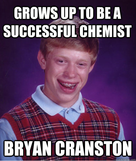 Grows up to be a successful chemist bryan cranston - Grows up to be a successful chemist bryan cranston  Bad Luck Brian