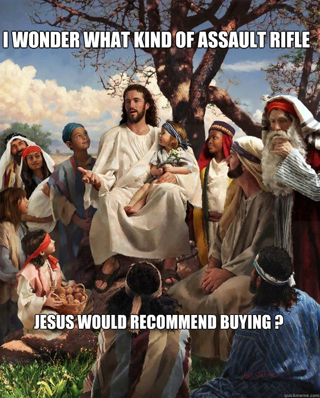 I wonder what kind of assault rifle Jesus would recommend buying ? Osea Wey yo Soy Yisus, vivo en el cielo Wey