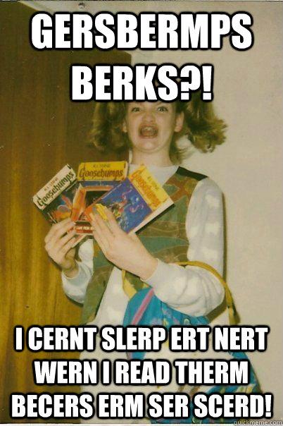 GERSBERMPS BERKS?! I CERNT SLERP ERT NERT WERN I READ THERM BECERS ERM SER SCERD! - GERSBERMPS BERKS?! I CERNT SLERP ERT NERT WERN I READ THERM BECERS ERM SER SCERD!  BERKS