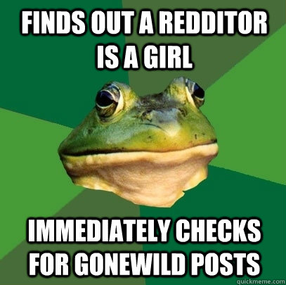 Finds out a redditor is a girl immediately checks for gonewild posts - Finds out a redditor is a girl immediately checks for gonewild posts  Foul Bachelor Frog