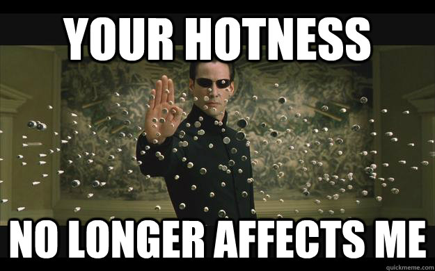 Your hotness no longer affects me - Your hotness no longer affects me  Bullet-Stopping Neo