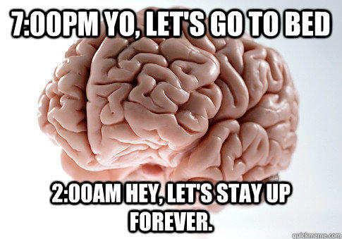 7:00pm Yo, let's go to bed 2:00am Hey, Let's stay up forever. - 7:00pm Yo, let's go to bed 2:00am Hey, Let's stay up forever.  Scumbag Brain