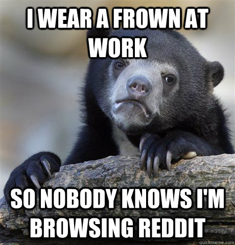 I wear a frown at work So nobody knows I'm browsing reddit - I wear a frown at work So nobody knows I'm browsing reddit  Confession Bear