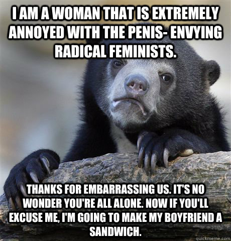 I am a woman that is extremely annoyed with the penis- envying radical feminists. thanks for embarrassing us. it's no wonder you're all alone. now if you'll excuse me, i'm going to make my boyfriend a sandwich. - I am a woman that is extremely annoyed with the penis- envying radical feminists. thanks for embarrassing us. it's no wonder you're all alone. now if you'll excuse me, i'm going to make my boyfriend a sandwich.  Confession Bear