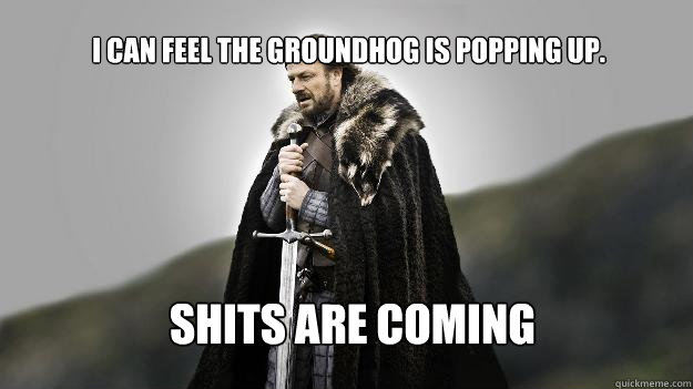 Shits Are Coming I can feel the groundhog is popping up. - Shits Are Coming I can feel the groundhog is popping up.  Ned stark winter is coming