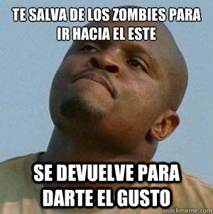 te salva de los zombies para ir hacia el este se devuelve para darte el gusto  t-dog le walking dead
