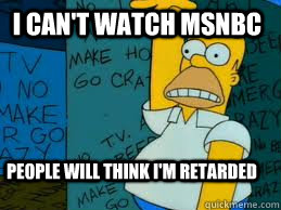 i can't waTCH MSNBC people will think i'm retarded - i can't waTCH MSNBC people will think i'm retarded  Homer112