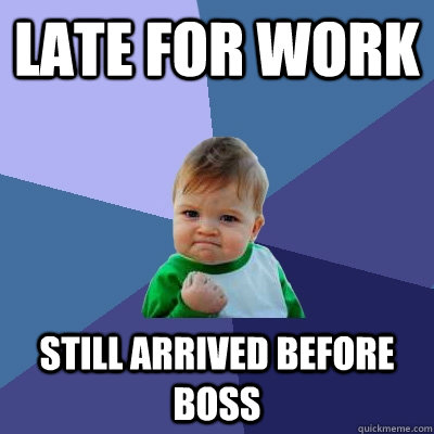 LATE for WORK still arrived before boss - LATE for WORK still arrived before boss  Success Kid