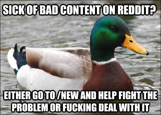 sick of bad content on reddit? either go to /new and help fight the problem or fucking deal with it - sick of bad content on reddit? either go to /new and help fight the problem or fucking deal with it  Actual Advice Mallard