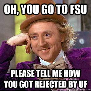 99a0437c9d9eacebf1fb14341fca92994db96b6f64065bb376b261303f670435 oh, you go to fsu please tell me how you got rejected by uf