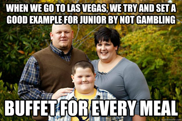 When we go to Las Vegas, we try and set a good example for junior by not gambling Buffet for every meal - When we go to Las Vegas, we try and set a good example for junior by not gambling Buffet for every meal  Misc