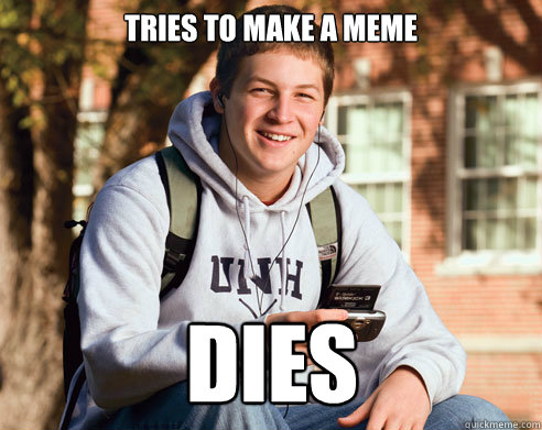 Tries to make a meme dies - Tries to make a meme dies  College Freshman
