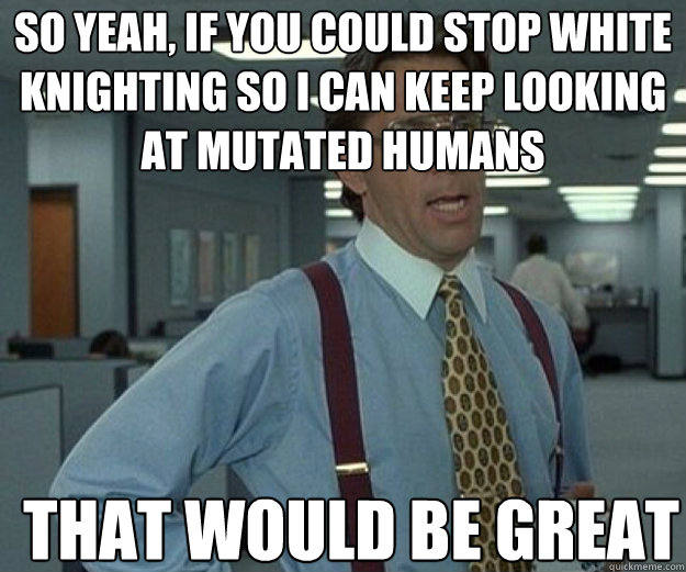 So yeah, if you could stop white knighting so I can keep looking at mutated humans THAT WOULD BE GREAT - So yeah, if you could stop white knighting so I can keep looking at mutated humans THAT WOULD BE GREAT  that would be great