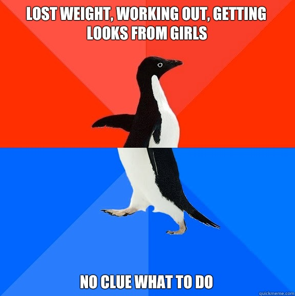 Lost weight, working out, getting looks from girls No clue what to do - Lost weight, working out, getting looks from girls No clue what to do  Socially Awesome Awkward Penguin