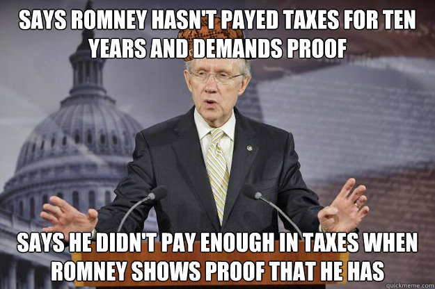 says romney hasn't payed taxes for ten years and demands proof says he didn't pay enough in taxes when romney shows proof that he has   Scumbag Harry Reid