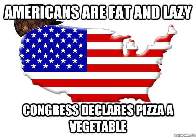 Americans are fat and lazy congress declares pizza a vegetable - Americans are fat and lazy congress declares pizza a vegetable  Scumbag america