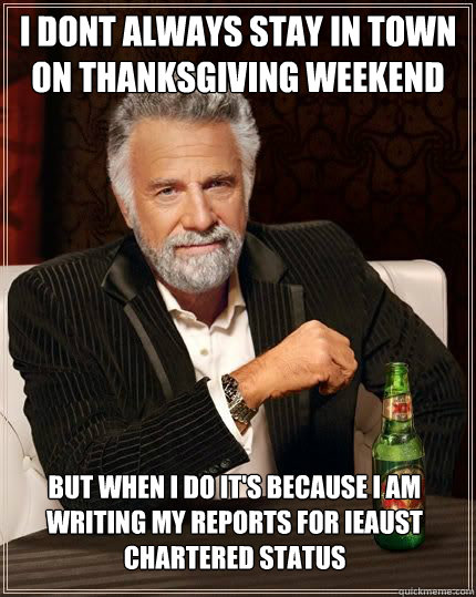 I dont always stay in town on Thanksgiving weekend but when i do it's because i am writing my reports for IEAUST chartered status - I dont always stay in town on Thanksgiving weekend but when i do it's because i am writing my reports for IEAUST chartered status  The Most Interesting Man In The World