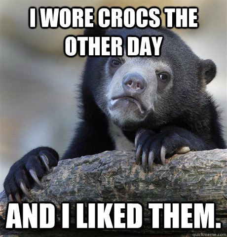 I wore crocs the other day and I liked them. - I wore crocs the other day and I liked them.  Confession Bear