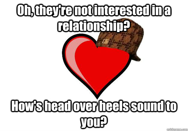 Oh, they're not interested in a relationship? How's head over heels sound to you?