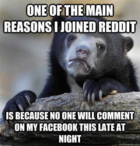 One of the main reasons I joined Reddit is Because no one will comment on my facebook this late at night  Confession Bear