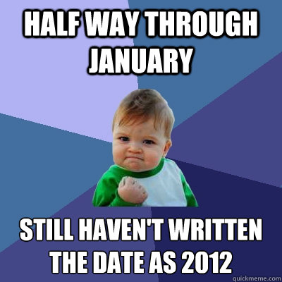Half way through January still haven't written the date as 2012 - Half way through January still haven't written the date as 2012  Success Kid