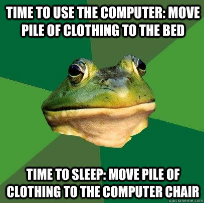 Time to use the computer: Move pile of clothing to the bed Time to sleep: move pile of clothing to the computer chair - Time to use the computer: Move pile of clothing to the bed Time to sleep: move pile of clothing to the computer chair  Foul Bachelor Frog