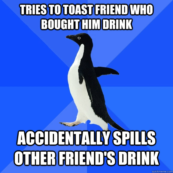 Tries to Toast Friend Who bought him drink accidentally spills other friend's drink - Tries to Toast Friend Who bought him drink accidentally spills other friend's drink  Socially Awkward Penguin