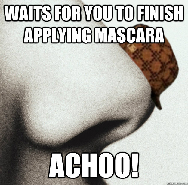 Waits for you to finish applying mascara ACHOO!