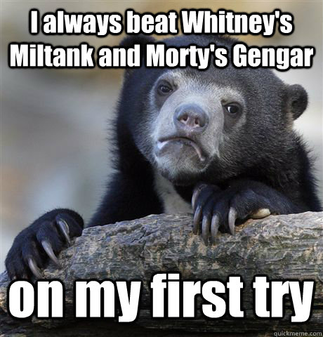 I always beat Whitney's Miltank and Morty's Gengar on my first try  - I always beat Whitney's Miltank and Morty's Gengar on my first try   Confession Bear