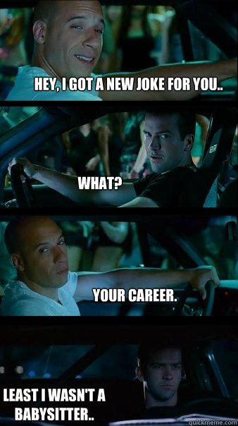 Hey, I got a new joke for you.. What? Your Career. Least I wasn't a babysitter.. - Hey, I got a new joke for you.. What? Your Career. Least I wasn't a babysitter..  Fast and Furious