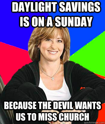 daylight savings is on a sunday because the devil wants us to miss church - daylight savings is on a sunday because the devil wants us to miss church  Sheltering Suburban Mom