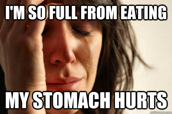 I'm so full from eating my stomach hurts - I'm so full from eating my stomach hurts  First World Problems