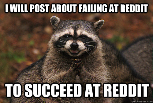 I will post about failing at reddit to succeed at reddit - I will post about failing at reddit to succeed at reddit  Insidious Racoon 2