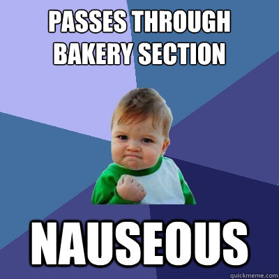 Passes through bakery section Nauseous - Passes through bakery section Nauseous  Success Kid