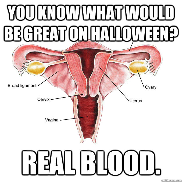 You know what would be great on Halloween? REAL BLOOD.