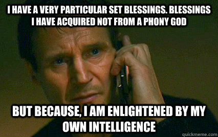 I have a very particular set blessings. Blessings I have acquired not from a phony god But because, I am enlightened by my own intelligence  Angry Liam Neeson