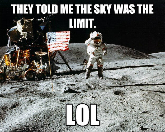 They told me the sky was the limit. LOL - They told me the sky was the limit. LOL  Unimpressed Astronaut
