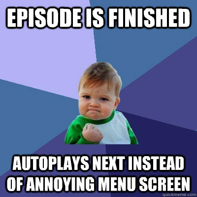 Episode is finished autoplays next instead of annoying menu screen - Episode is finished autoplays next instead of annoying menu screen  Success Kid