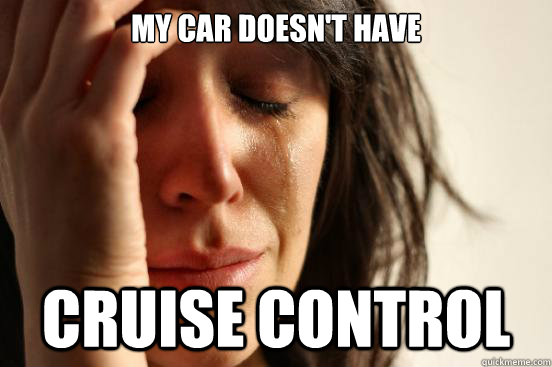 MY CAR DOESN'T HAVE CRUISE CONTROL - MY CAR DOESN'T HAVE CRUISE CONTROL  First World Problems